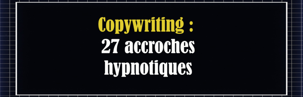 Copywriting : 27 accroches hypnotiques