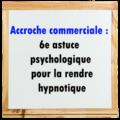 6e astuce pour rendre hypnotique votre accroche commerciale/publicitaire!
