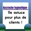 Accroches hypnothiques: des astuces pour plus de clients
