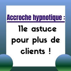 Accroches hypnotiques, irrésistibles: des astuces pour plus de clients